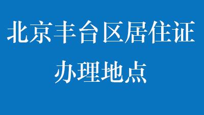 北京丰台区居住证办理地点