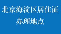 北京海淀区居住证办理地点